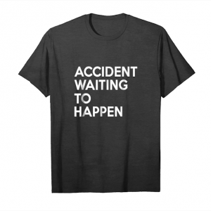 Cool Accident Waiting To Happen T Shirt Unisex T-Shirt
