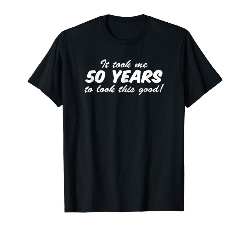 Buy It Took Me 50 Years To Look This Good 50th Birthday Shirt
