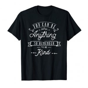 Get Kindness Tee You Can Be Anything So Remember To Be Kind