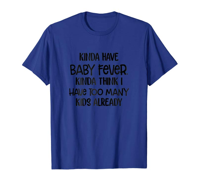 Kinda Have Baby Fever Kinda Think I Have Too Many Kids Women Unisex T-Shirt