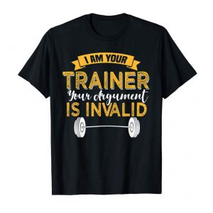 Get I Am Your Trainer Your Argument Is Invalid T-Shirt