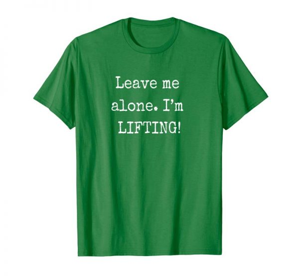 Order Funny Workout Bodybuilding Leave Me Alone I'm Lifting Shirt