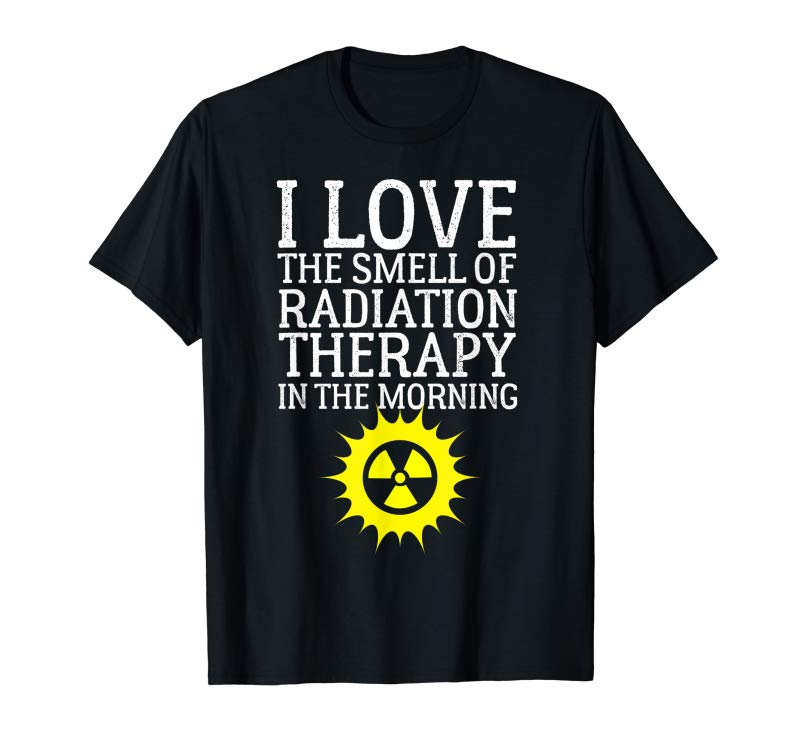 Order Now I Love The Smell Of Radiation Therapy In The Morning Shirt