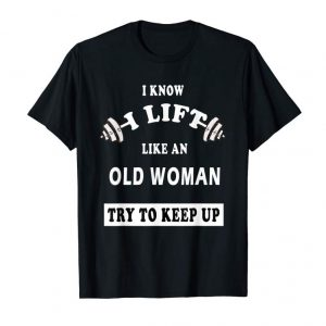 Buy I Know I Lift Like An Old Woman Try To Keep Up T-Shirt GIFT