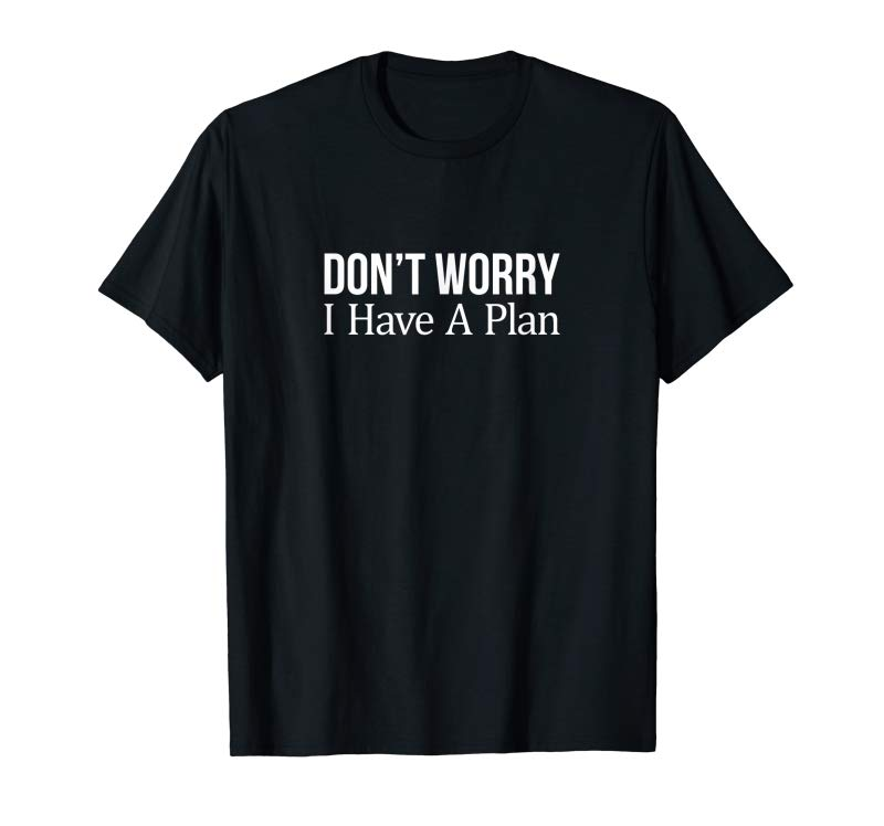 Trends Don't Worry I Have A Plan T-shirt