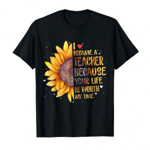 Trending I Became A Teacher Because Your Life Is Worth My Time Shirt