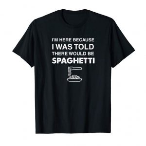 Order Here Because Was Told There Would Be Spaghetti Shirt
