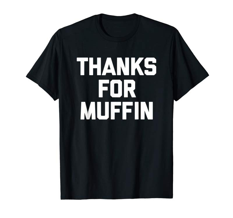 Buy Thanks For Muffin T-Shirt Funny Saying Sarcastic Novelty Tee