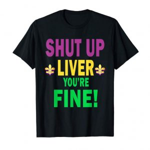 Order Now Shut Up Liver Youre Fine Mardi Gras 2019 Party Gift