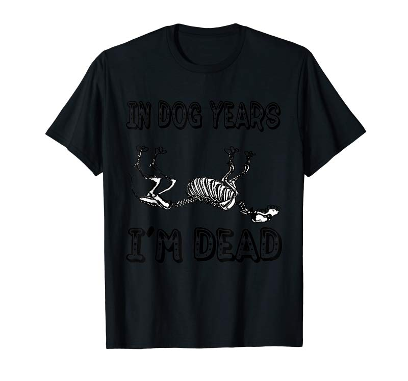 Order Now Funny In Dog Years I'm Dead T Shirt