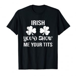 Get Irish You'd Show Me Your Tits T-Shirt For St. Patrick's Day