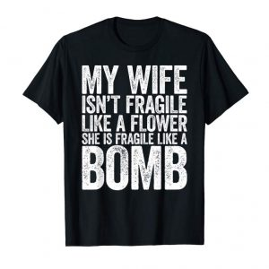 Order Mens My Wife Isn't Fragile Like A Flower She Is Like A Bomb Shirt