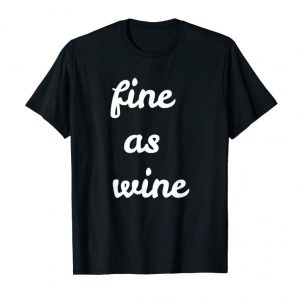Get Now Fine As Wine T-Shirt - Funny Wine Drinker Gifts
