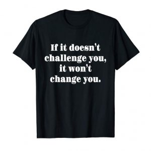 Order If It Doesn't Challenge You, It Won't Change You T-shirt