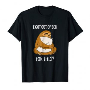 Order Now I Got Out Of Bed For This? Sloth Animal Cute Gift Idea Shirt