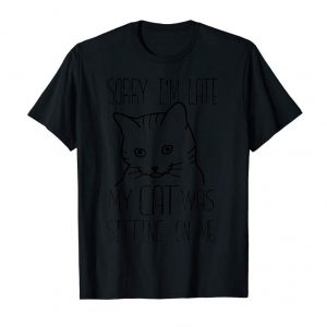 Cool SORRY IM LATE MY CAT WAS SITTING ON ME Shirt   Gift