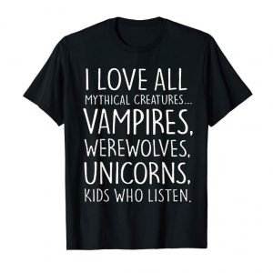 Cool I Love All Mythical Creatures Like Kids Who Listen TShirt