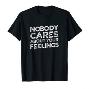 Buy Funny Sarcastic T-Shirt - Nobody Cares About Your Feelings