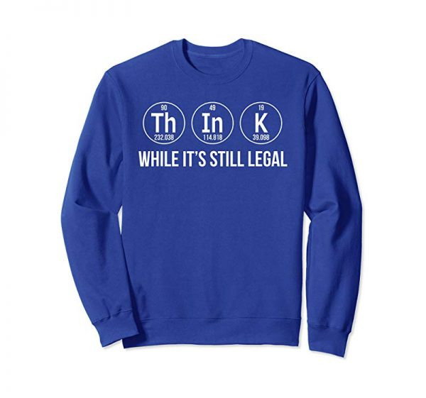 Order Think While Its Still Legal Shirt Funny Science Shirts