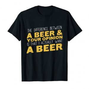 Cool Difference Between Beer & Your Opinion I Want Beer T-Shirt