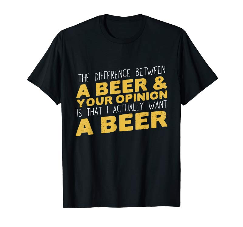 Cool Difference Between Beer  Your Opinion I Want Beer T-Shirt