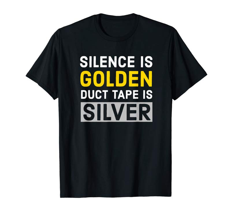 Trends Silence Is Golden Duct Tape Is Silver Shirt