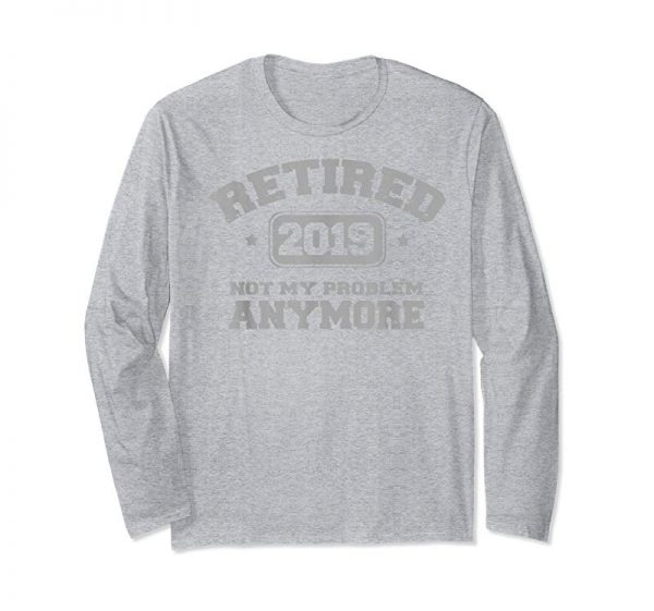 Order Retired 2019 Not My Problem Anymore Retirement Party T-Shirt