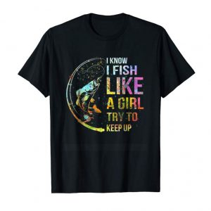 Trends I Know I Fish Like A Girl Try To Keep Up - Fishing Party Tee