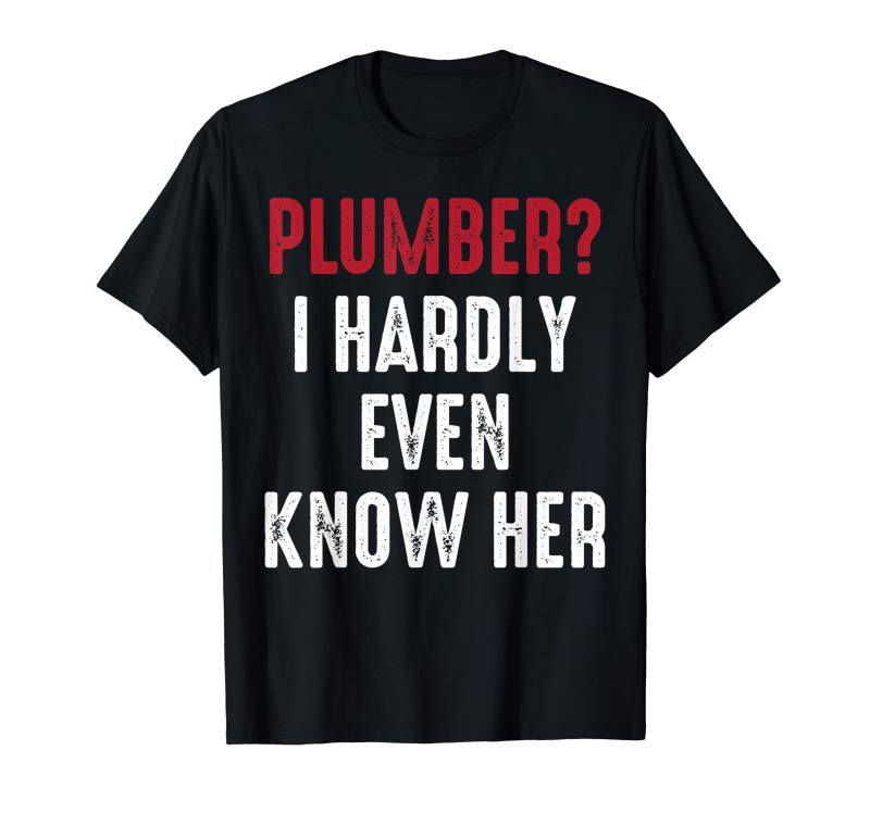 Buy Mens Plumber? I Hardly Know Her | Funny Plumbing T-Shirt