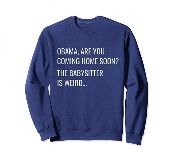 Buy Obama Are You Coming Home Soon The Babysitter Is Weird Tee