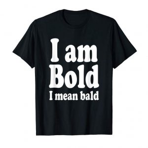 Cool I Am Bold, I Mean Bald Shaved Hairless Man Gag T-Shirt