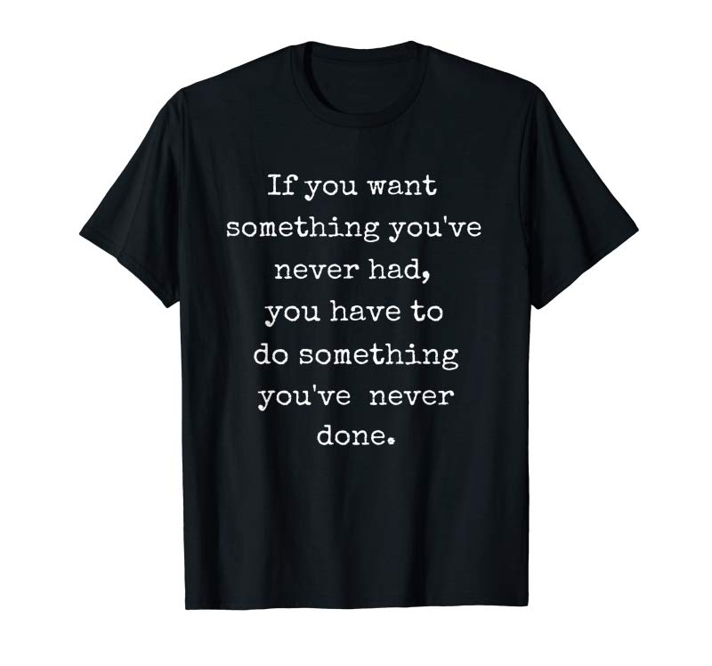 Order Now You Have To Do Something You've Never Done Motivation Shirt