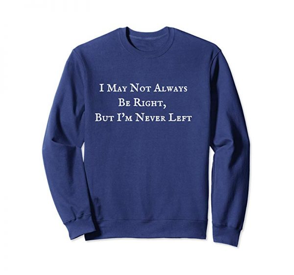 Order I May Not Always Be Right, But I'm Never Left Funny T Shirt