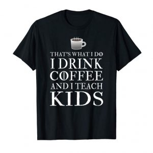 Order Now That's What I Do I Drink Coffee Funny Teacher T-shirt