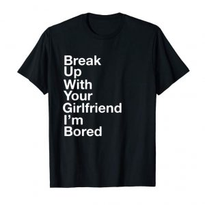 Buy Break Up With Your Girlfriend Shirt I'm Bored, TShirt, Tee