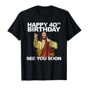 Buy Jesus Happy 40th Birthday See You Soon Shirt Funny B-day Tee