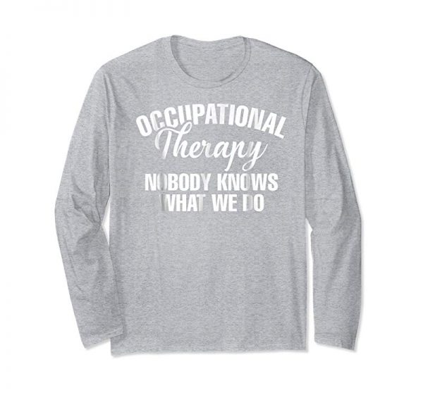 Get Occupational Therapy Nobody Knows What We Do T-Shirt
