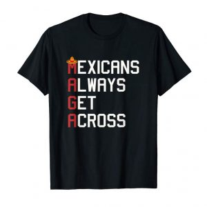 Get Now Maga Mexicans Always Get Across T-Shirt