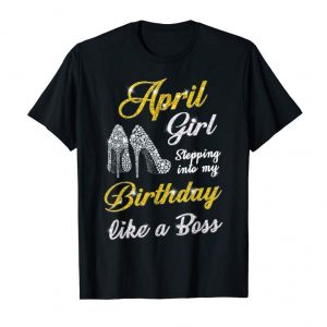 Buy April Girl Stepping Into My Birthday Like A Boss Shirt