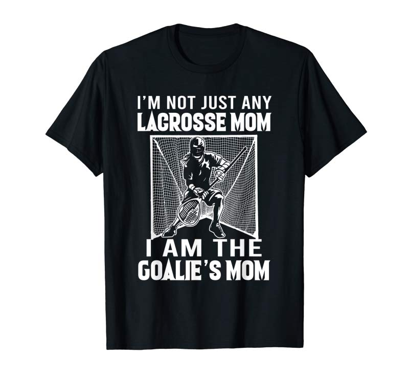 Trends I'm Not Just Any Lacrosse Mom I Am The Goalie's Mom