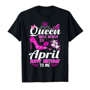 Buy Now A Queen Was Born In April Birthday Shirts For Women Girls