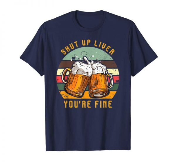 Get Now Shut Up Liver You're Fine Vintage T-Shirt Funny Beer Gift