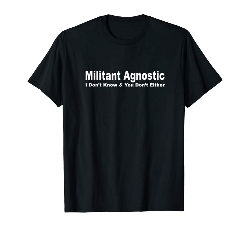 San Francisco fb5e9 4064b Trends Militant Agnostic - I Don't Know And You Don't Either Shirt