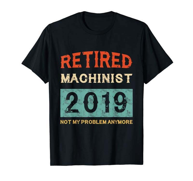 Get Retired 2019 Not My Problem Anymore T Shirt Machinist Gift