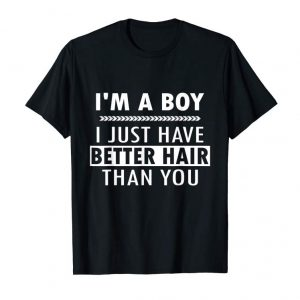 Get Im A Boy I Just Have Better Hair Than You Fun Quote T Shirt