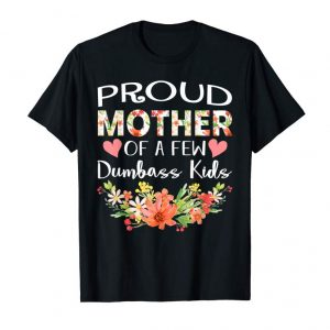 Order Now Proud Mother Of A Few Dumbass Kids Tshirt Funny Mothers Day