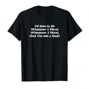 Order I'd Love To Do Whatever I Want Whenever - But I'm Not A Dad T-Shirt