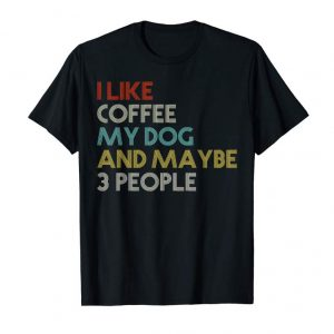 Order I LIKE COFFEE MY DOG & MAYBE 3 PEOPLE COFFEE LOVER QUOTE TEE