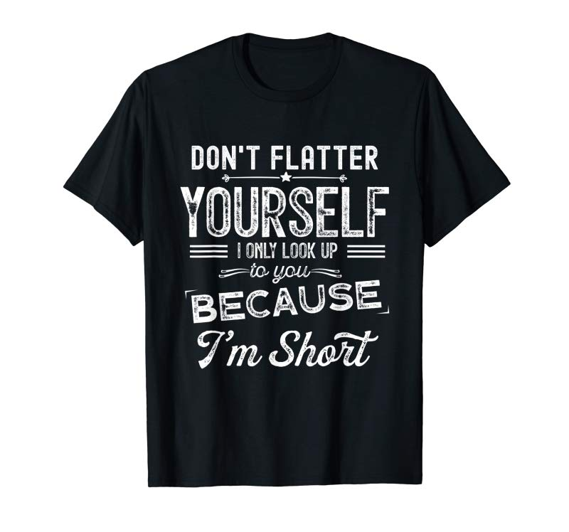 Order Now Don't Flatter Yourself I Only Look Up T Shirt For Women Men