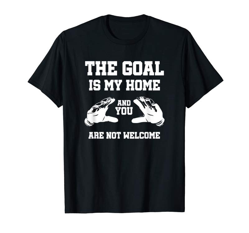 Buy The Goal Is My Home T Shirt Funny Netminder Gift Gloves Tee
